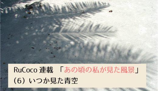第2回採用作家RuCocoの連載 「あの頃の私が見た風景」(6) いつか見た青空
