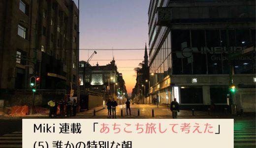 第2回採用作家Mikiの連載 「あちこち旅して考えた」(5) 誰かの特別な朝