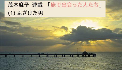 第2回採用作家・茂木麻予の連載 「旅で出会った人たち」(1) ふざけた男