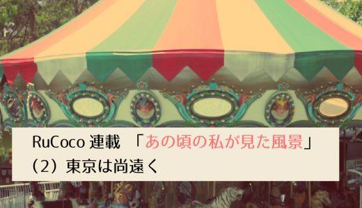 第2回採用作家RuCocoの連載 「あの頃の私が見た風景」(2) 東京は尚遠く