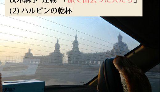 第2回採用作家・茂木麻予の連載 「旅で出会った人たち」(2) ハルビンの乾杯