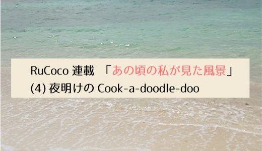 第2回採用作家RuCocoの連載 「あの頃の私が見た風景」(4) 夜明けのCook-a-doodle-doo