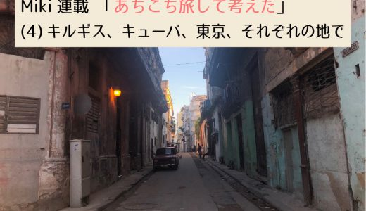 第2回採用作家Mikiの連載 「あちこち旅して考えた」(4) キルギス、キューバ、東京、それぞれの地で