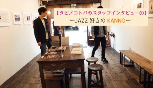 タビノコトバのスタッフインタビュー①〜JAZZ好きのKANNO〜